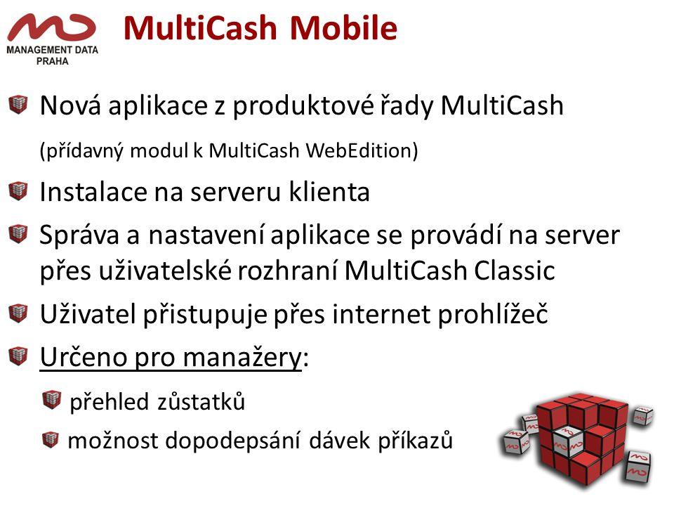 MultiCash Mobile Nová aplikace z produktové řady MultiCash (přídavný modul k MultiCash WebEdition) Instalace na serveru klienta Správa a nastavení aplikace se provádí na server ipřes uživatelské rozhraní MultiCash Classic Uživatel přistupuje přes internet prohlížeč Určeno pro manažery: přehled zůstatků možnost dopodepsání dávek příkazů