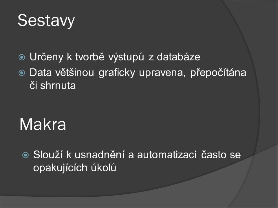 Sestavy  Určeny k tvorbě výstupů z databáze  Data většinou graficky upravena, přepočítána či shrnuta Makra  Slouží k usnadnění a automatizaci často se opakujících úkolů