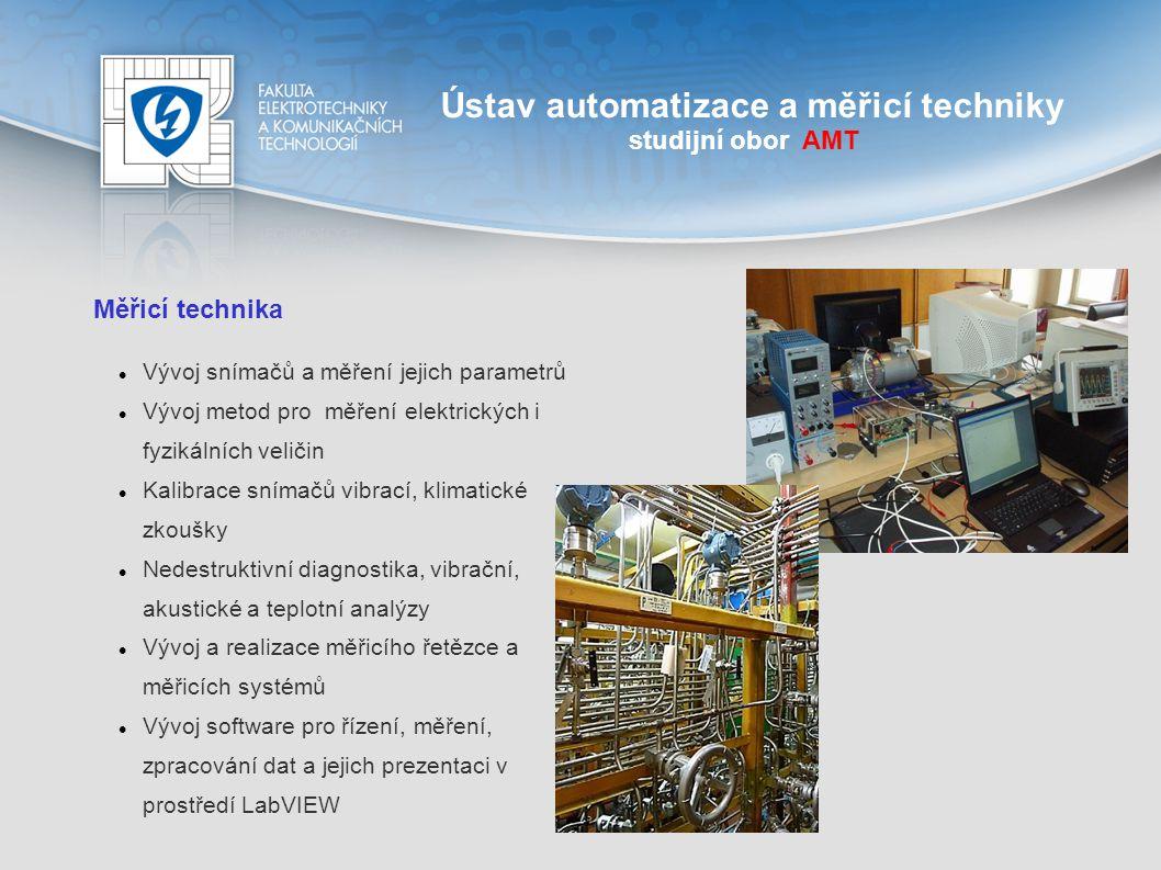 Ústav automatizace a měřicí techniky studijní obor AMT Měřicí technika Studenti si vyzkouší: Měření nejrůznějších elektrických i neelektrických veličin Spojování měřících celků Zapojení PC do měřících soustav Studenti získají: Znalosti pro práci se snímači Informace pro vyhodnocování a další zpracování naměřených výsledků