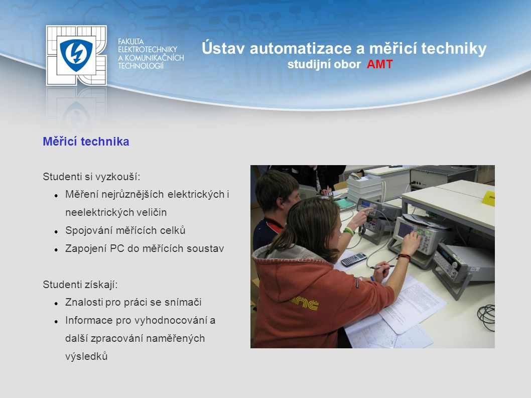 Ústav automatizace a měřicí techniky studijní obor AMT Robotika a umělá inteligence Průzkumné robotické systémy pro extrémní podmínky Uživatelská rozhraní pro dálkově ovládané průzkumné mobilní roboty Teleprezenční ovládání dálkově řízených strojů Umělé neuronové sítě, expertní systémy, strojové učení Data mining a predikce v sekvenčních datech Fuzzy logika
