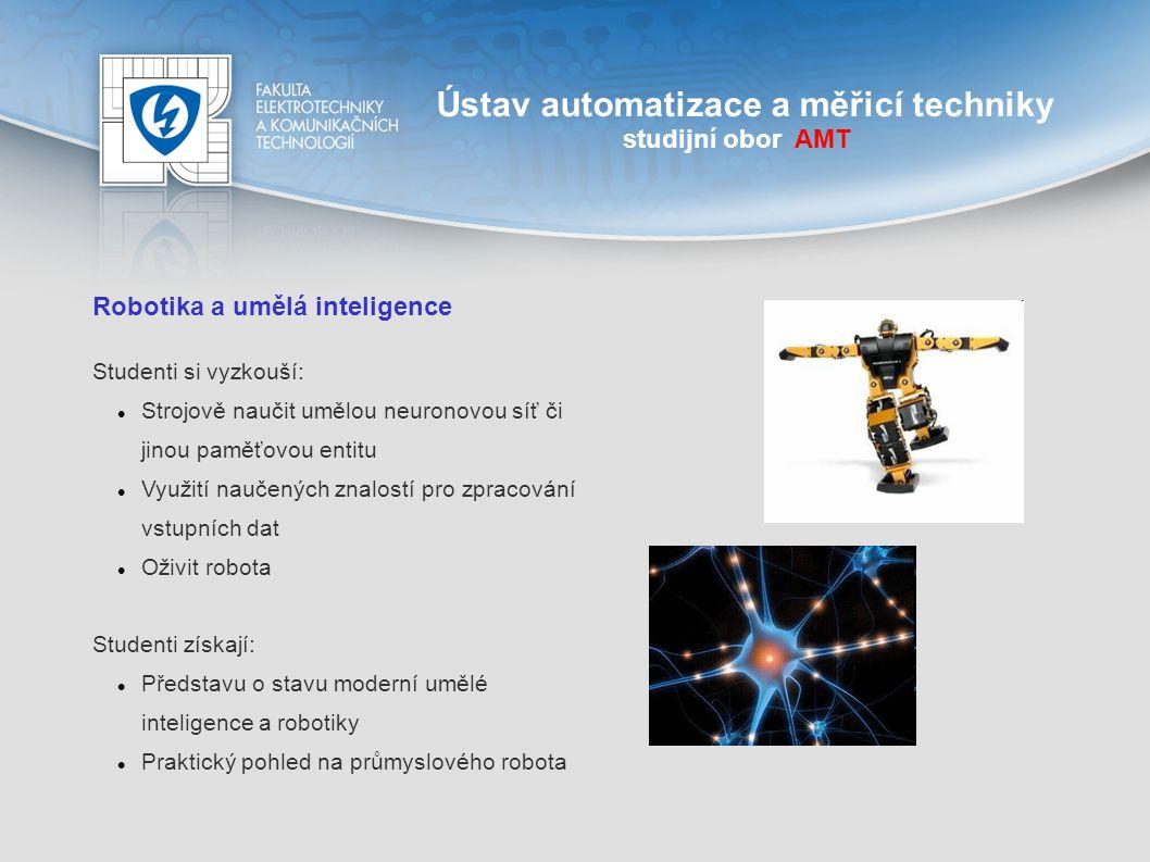 Ústav automatizace a měřicí techniky studijní obor AMT Robotika a umělá inteligence Studenti si vyzkouší: Strojově naučit umělou neuronovou síť či jin