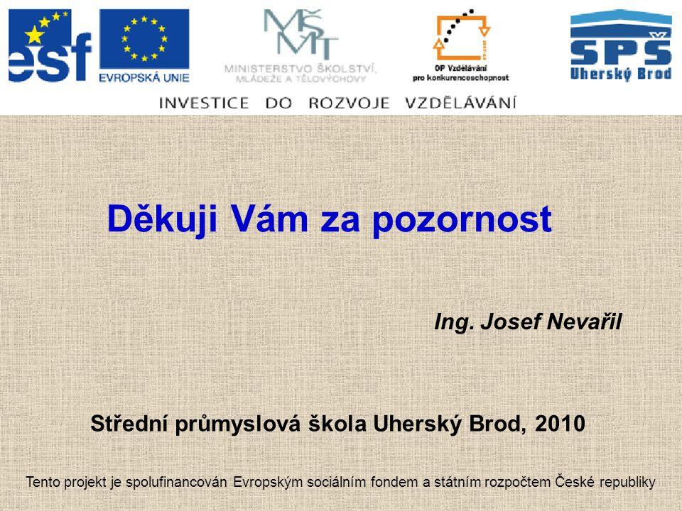 Děkuji Vám za pozornost Ing. Josef Nevařil Střední průmyslová škola Uherský Brod, 2010 Tento projekt je spolufinancován Evropským sociálním fondem a s