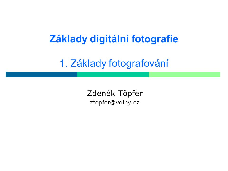Základy digitální fotografie 1. Základy fotografování Zdeněk Töpfer ztopfer@volny.cz