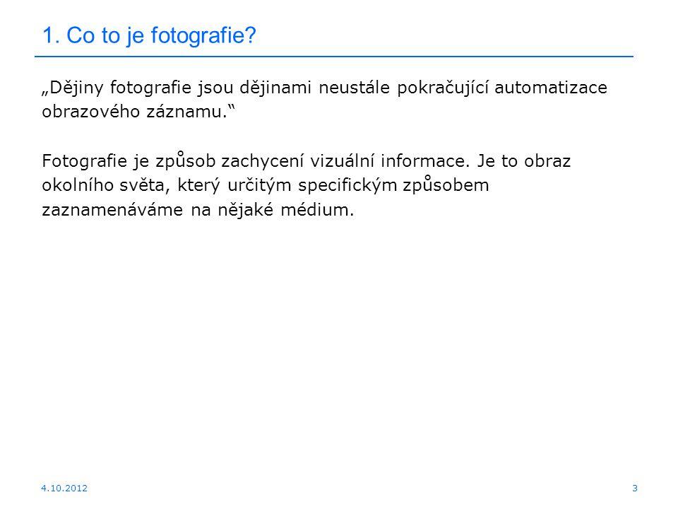 """4.10.2012 1. Co to je fotografie? """"Dějiny fotografie jsou dějinami neustále pokračující automatizace obrazového záznamu."""" Fotografie je způsob zachyce"""