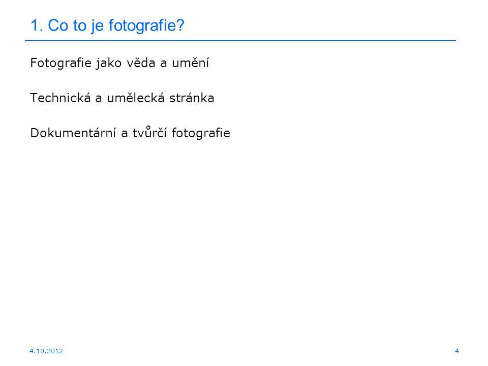 4.10.2012 1. Co to je fotografie? Fotografie jako věda a umění Technická a umělecká stránka Dokumentární a tvůrčí fotografie 4