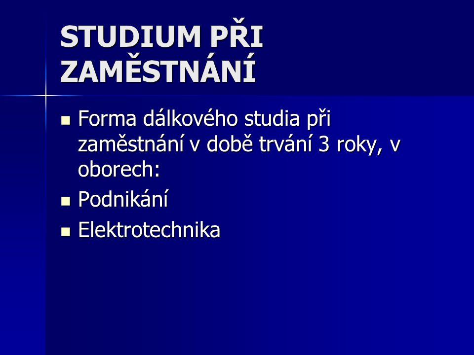 STUDIUM PŘI ZAMĚSTNÁNÍ Forma dálkového studia při zaměstnání v době trvání 3 roky, v oborech: Forma dálkového studia při zaměstnání v době trvání 3 roky, v oborech: Podnikání Podnikání Elektrotechnika Elektrotechnika