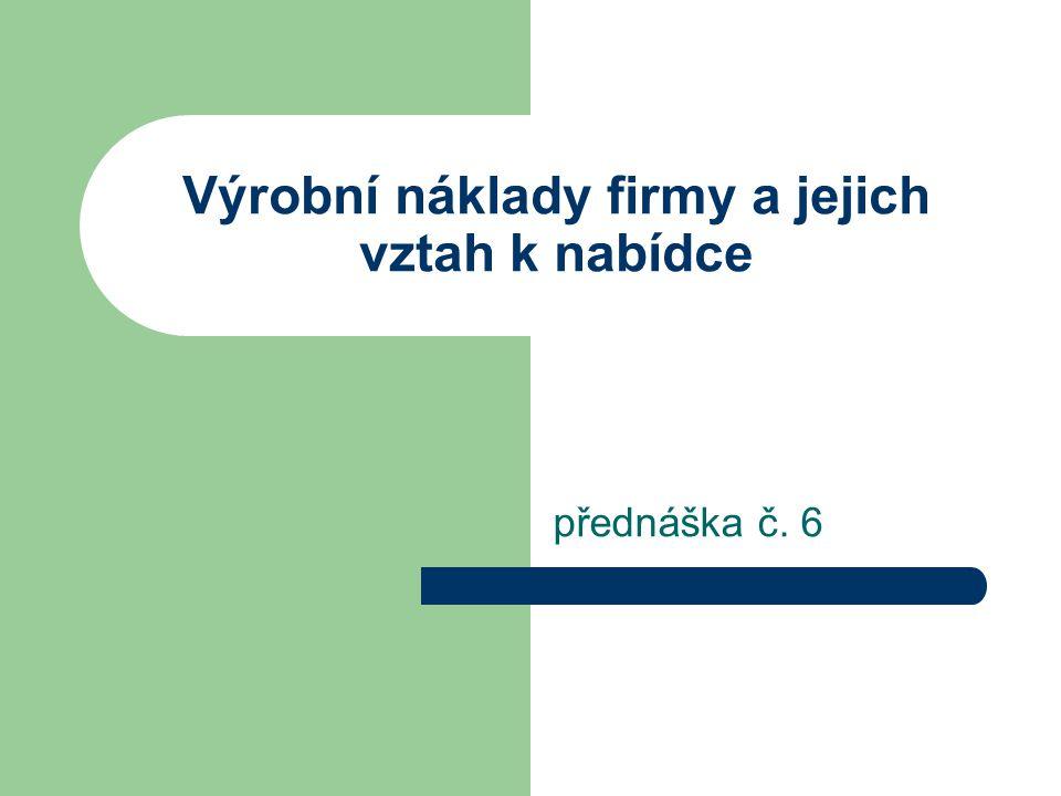 Výrobní náklady firmy a jejich vztah k nabídce přednáška č. 6