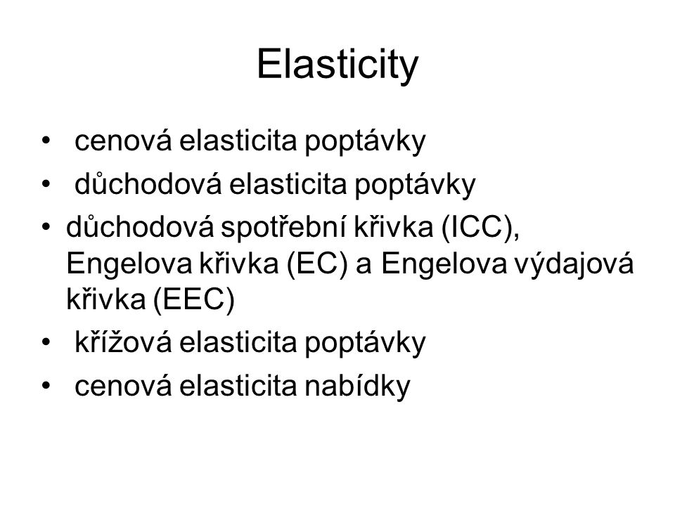 Elasticity cenová elasticita poptávky důchodová elasticita poptávky důchodová spotřební křivka (ICC), Engelova křivka (EC) a Engelova výdajová křivka (EEC) křížová elasticita poptávky cenová elasticita nabídky