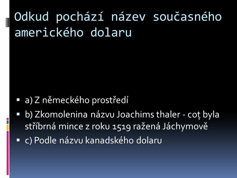 Odkud pochází název současného amerického dolaru aa) Z německého prostředí bb) Zkomolenina názvu Joachims thaler - coţ byla stříbrná mince z roku 1519 ražená Jáchymově cc) Podle názvu kanadského dolaru