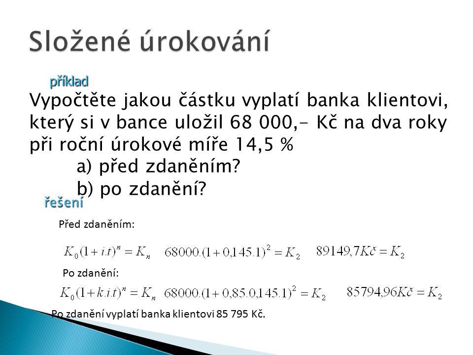 příklad Vypočtěte jakou částku vyplatí banka klientovi, který si v bance uložil 68 000,- Kč na dva roky při roční úrokové míře 14,5 % a) před zdaněním.