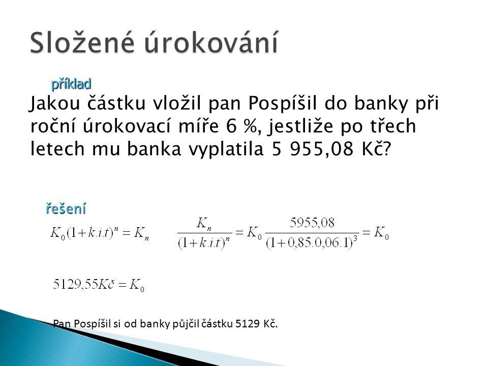 příklad Jakou částku vložil pan Pospíšil do banky při roční úrokovací míře 6 %, jestliže po třech letech mu banka vyplatila 5 955,08 Kč.