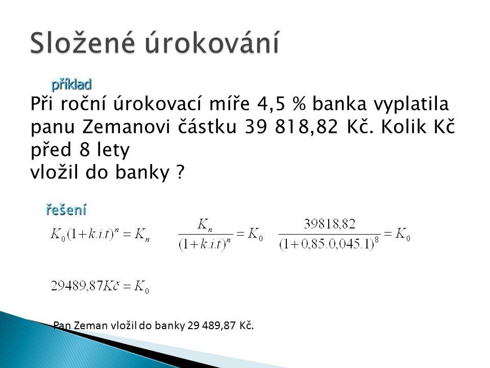 příklad Při roční úrokovací míře 4,5 % banka vyplatila panu Zemanovi částku 39 818,82 Kč.