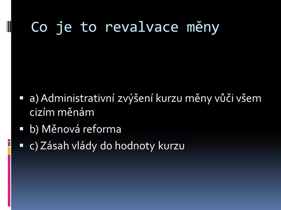 Co je to revalvace měny aa) Administrativní zvýšení kurzu měny vůči všem cizím měnám bb) Měnová reforma cc) Zásah vlády do hodnoty kurzu