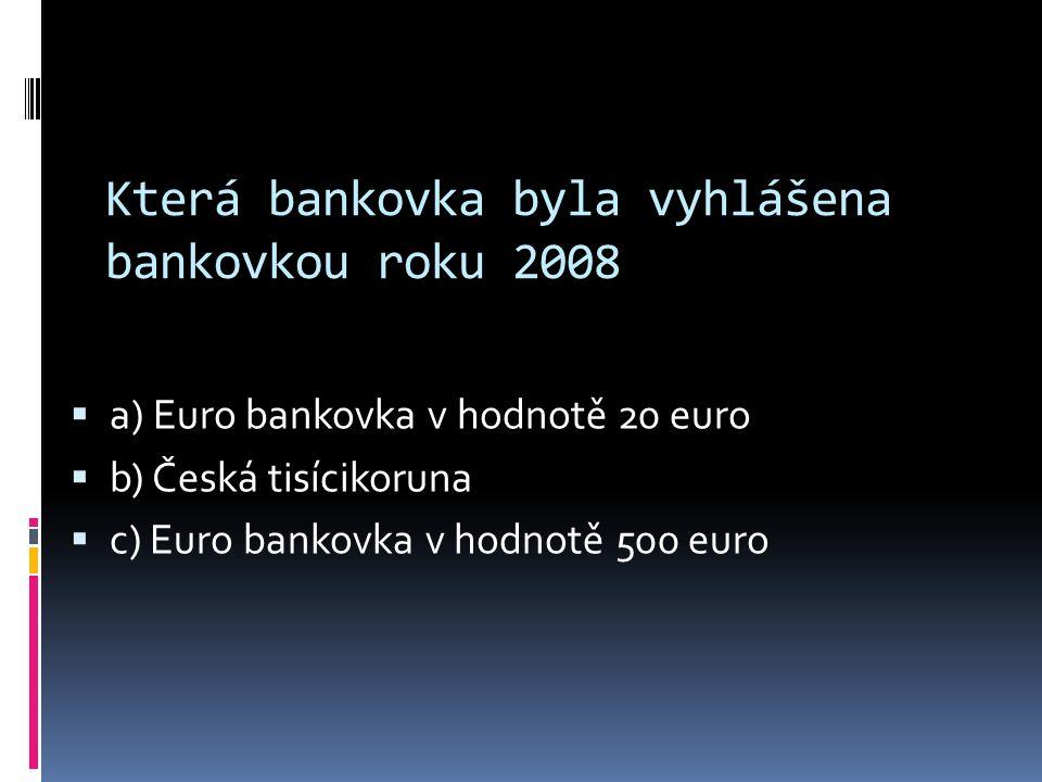 Která bankovka byla vyhlášena bankovkou roku 2008 aa) Euro bankovka v hodnotě 20 euro bb) Česká tisícikoruna cc) Euro bankovka v hodnotě 500 euro