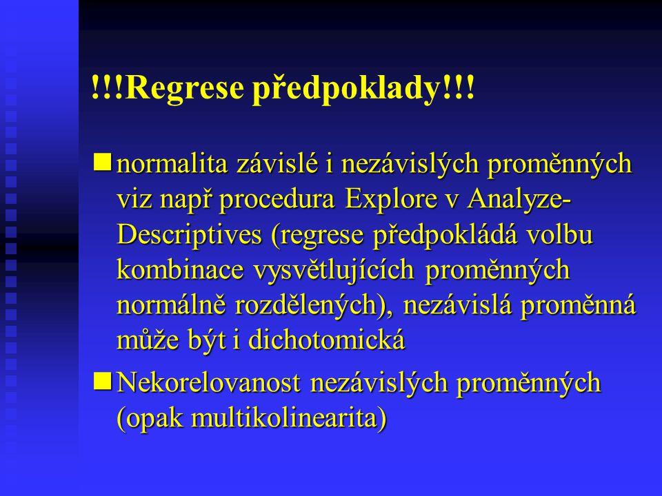 !!!Regrese předpoklady!!! normalita závislé i nezávislých proměnných viz např procedura Explore v Analyze- Descriptives (regrese předpokládá volbu kom