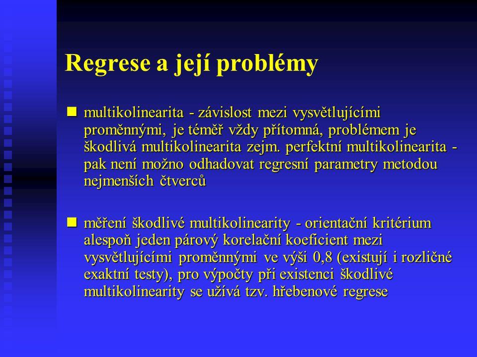 Regrese a její problémy multikolinearita - závislost mezi vysvětlujícími proměnnými, je téměř vždy přítomná, problémem je škodlivá multikolinearita ze