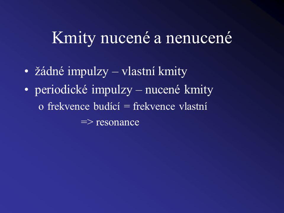Kmity nucené a nenucené žádné impulzy – vlastní kmity periodické impulzy – nucené kmity ofrekvence budící = frekvence vlastní => resonance