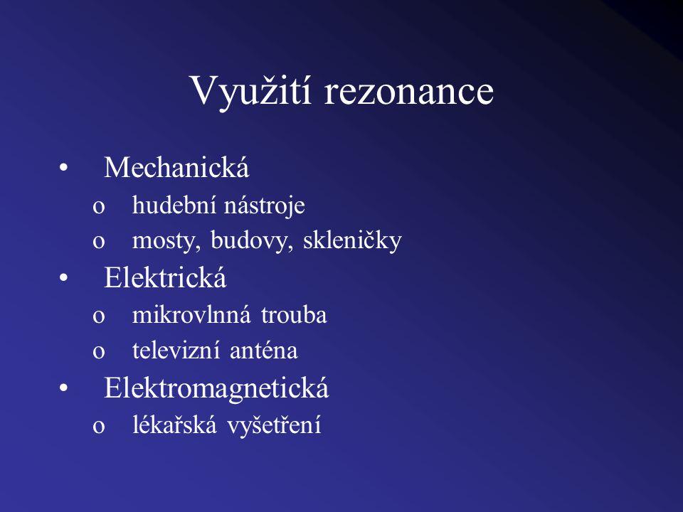 Využití rezonance Mechanická ohudební nástroje omosty, budovy, skleničky Elektrická omikrovlnná trouba otelevizní anténa Elektromagnetická olékařská vyšetření