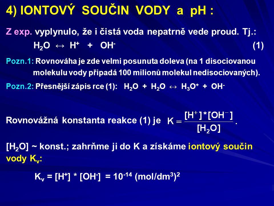 4) IONTOVÝ SOUČIN VODY a pH : Z exp. vyplynulo, že i čistá voda nepatrně vede proud. Tj.: H 2 O ↔ H + + OH - (1) Pozn.1: Rovnováha je zde velmi posunu