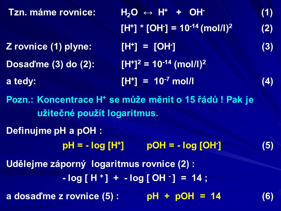 Udělejme záporný logaritmus rovnice (2) : - log [ H + ] + - log [ OH - ] = 14 ; a dosaďme z rovnice (5) : pH + pOH = 14 (6) Tzn. máme rovnice: H 2 O ↔