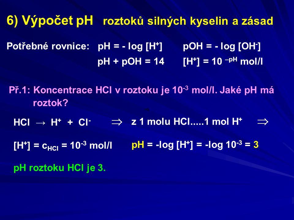 6) Výpočet pH roztoků silných kyselin a zásad Př.1: Koncentrace HCl v roztoku je 10 -3 mol/l. Jaké pH má roztok? Potřebné rovnice: pH = - log [H + ]pO