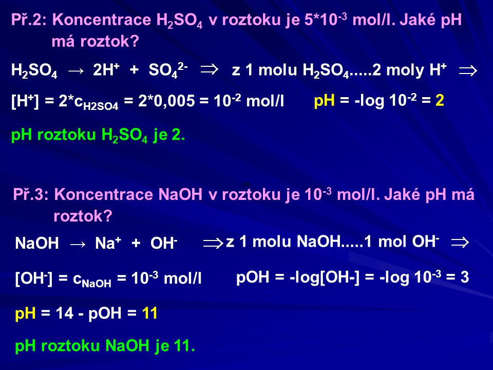 NaOH → Na + + OH - z 1 molu H 2 SO 4.....2 moly H + [H + ] = 2*c H2SO4 = 2*0,005 = 10 -2 mol/l pH = -log 10 -2 = 2 pH roztoku H 2 SO 4 je 2. Př.2: Kon