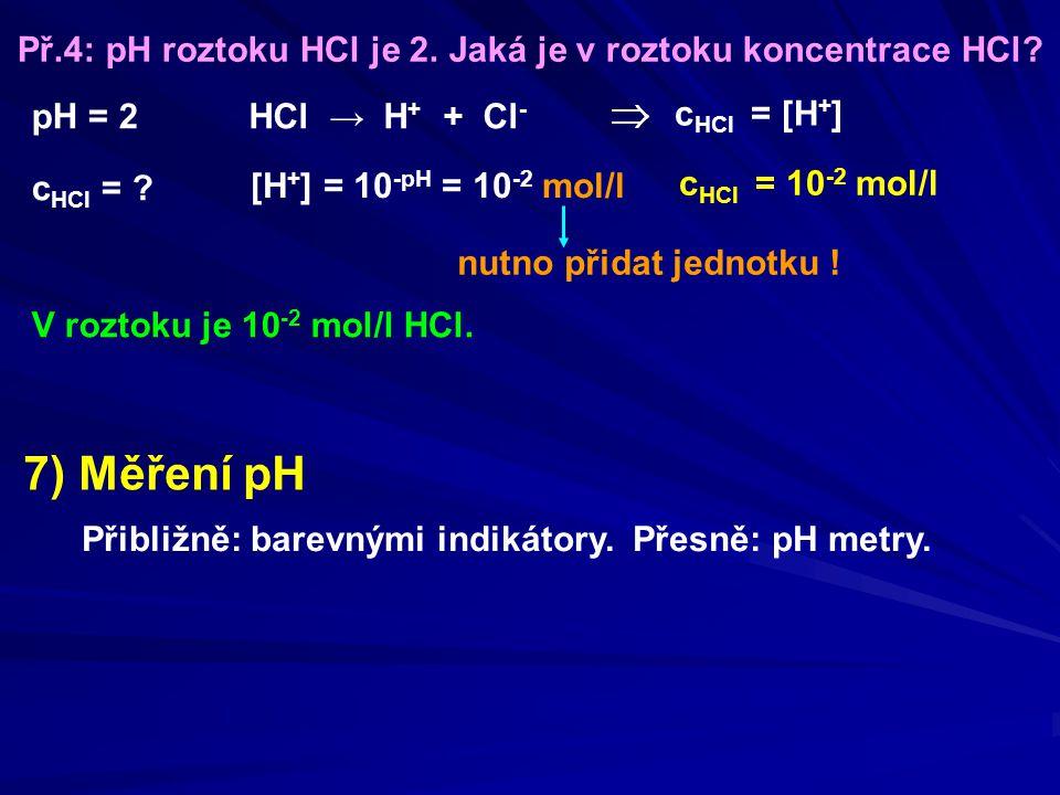 Př.4: pH roztoku HCl je 2. Jaká je v roztoku koncentrace HCl? pH = 2 c HCl = ? [H + ] = 10 -pH = 10 -2 mol/l HCl → H + + Cl - c HCl = [H + ] c HCl = 1