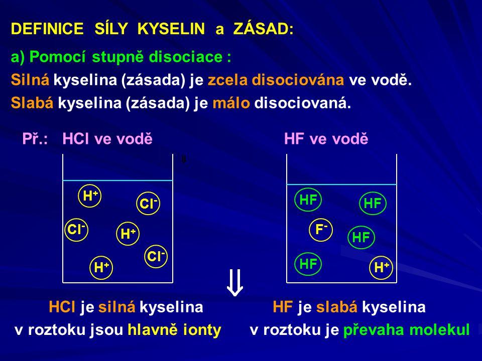 DEFINICE SÍLY KYSELIN a ZÁSAD: a) Pomocí stupně disociace : Silná kyselina (zásada) je zcela disociována ve vodě. Slabá kyselina (zásada) je málo diso
