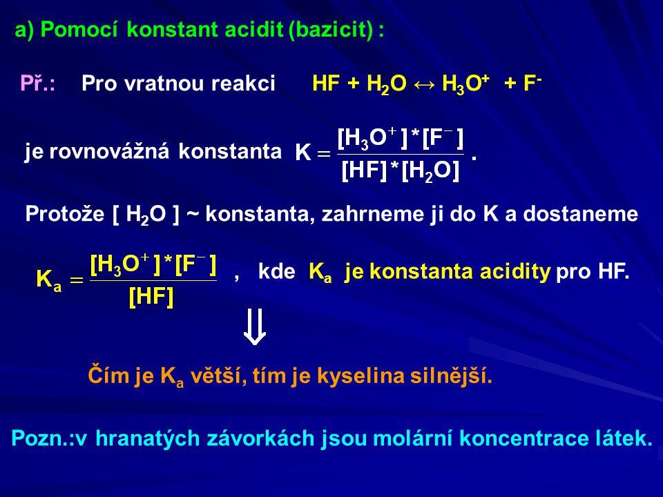 a) Pomocí konstant acidit (bazicit) : Př.: Pro vratnou reakci HF + H 2 O ↔ H 3 O + + F - je rovnovážná konstanta Protože [ H 2 O ] ~ konstanta, zahrne