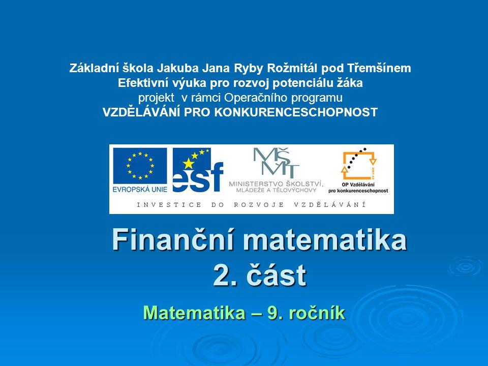 Finanční matematika 2. část Matematika – 9. ročník Základní škola Jakuba Jana Ryby Rožmitál pod Třemšínem Efektivní výuka pro rozvoj potenciálu žáka p