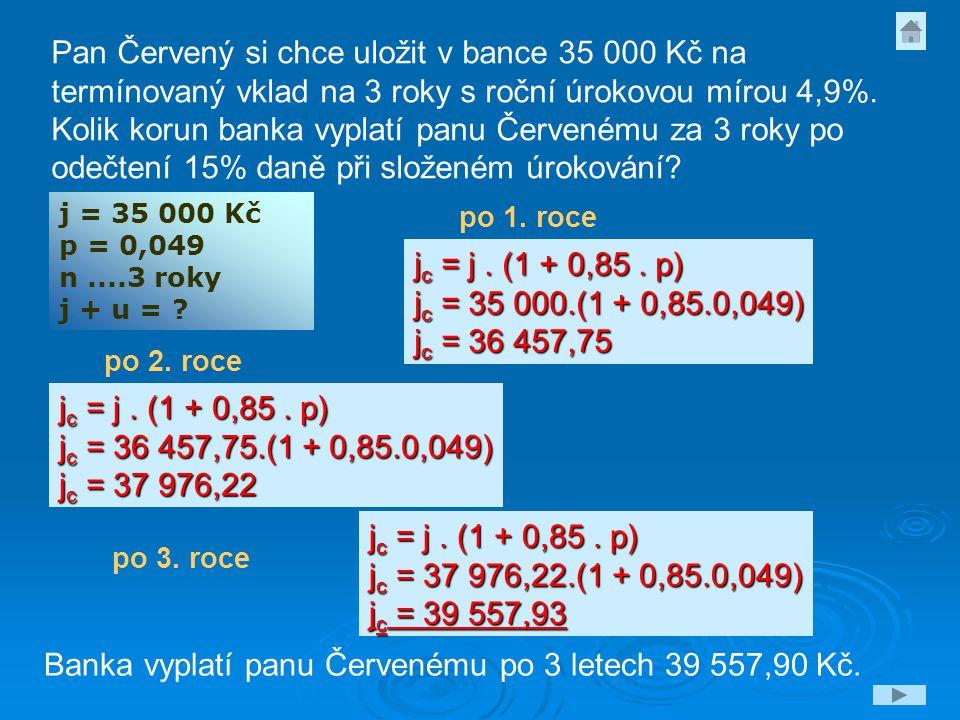 j = 35 000 Kč p = 0,049 n....3 roky j + u = ? Pan Červený si chce uložit v bance 35 000 Kč na termínovaný vklad na 3 roky s roční úrokovou mírou 4,9%.