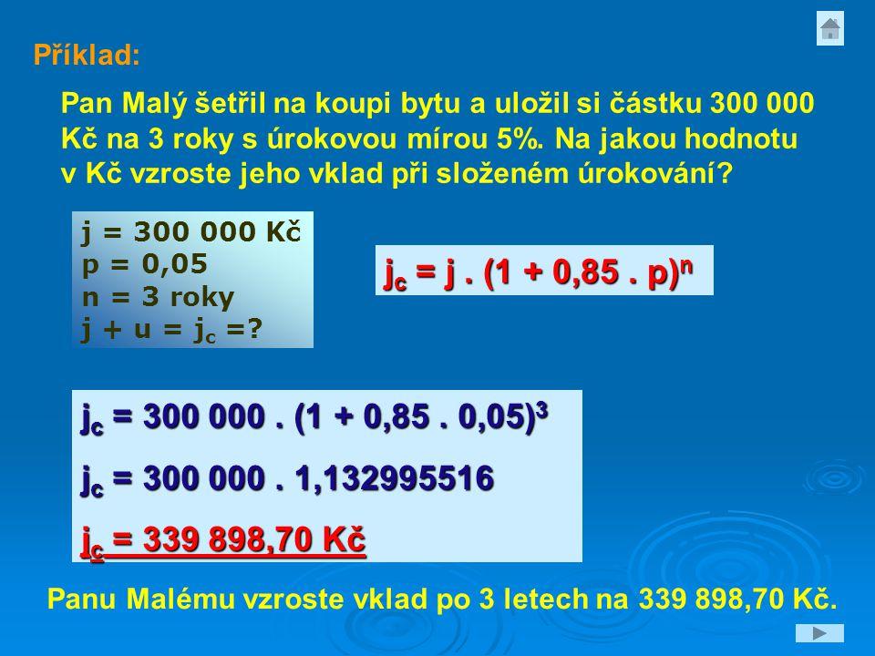 j = 300 000 Kč p = 0,05 n = 3 roky j + u = j c =? Pan Malý šetřil na koupi bytu a uložil si částku 300 000 Kč na 3 roky s úrokovou mírou 5%. Na jakou