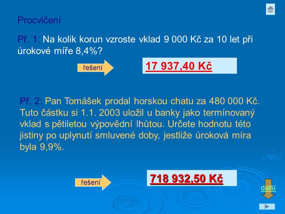 Př. 1: Na kolik korun vzroste vklad 9 000 Kč za 10 let při úrokové míře 8,4%? Procvičení Př. 2: Pan Tomášek prodal horskou chatu za 480 000 Kč. Tuto č