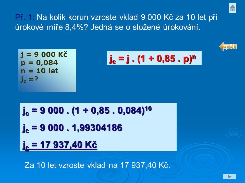 j = 9 000 Kč p = 0,084 n = 10 let j c =? j c = j. (1 + 0,85. p) n j c = 9 000. (1 + 0,85. 0,084) 10 j c = 9 000. 1,99304186 j c = 17 937,40 Kč Za 10 l
