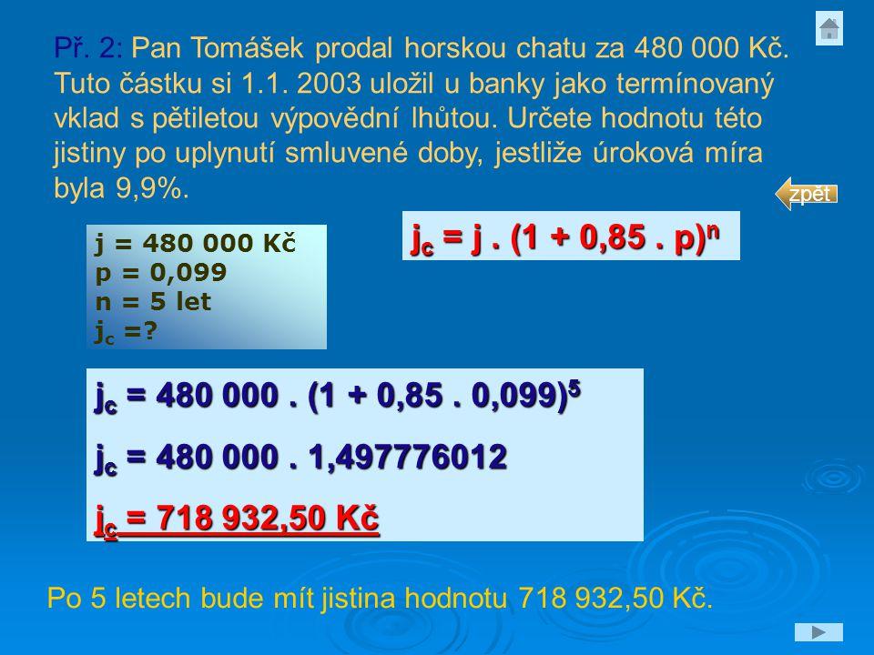 j = 480 000 Kč p = 0,099 n = 5 let j c =? j c = j. (1 + 0,85. p) n j c = 480 000. (1 + 0,85. 0,099) 5 j c = 480 000. 1,497776012 j c = 718 932,50 Kč P