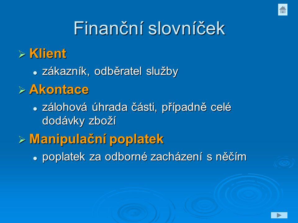 Finanční slovníček  Klient zákazník, odběratel služby zákazník, odběratel služby  Akontace zálohová úhrada části, případně celé dodávky zboží záloho