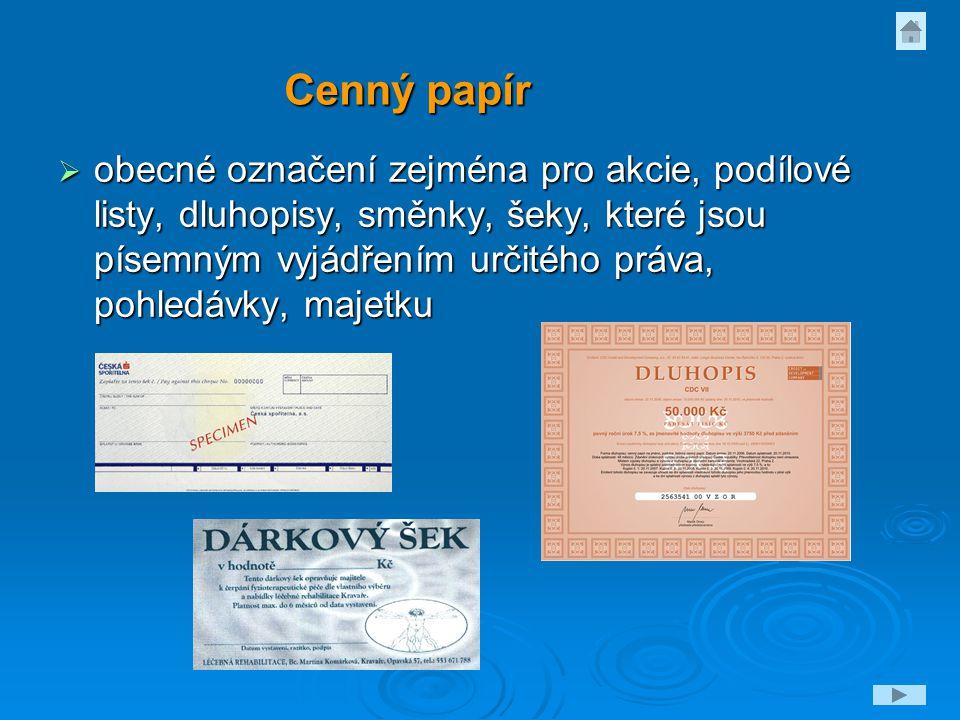 Cenný papír  obecné označení zejména pro akcie, podílové listy, dluhopisy, směnky, šeky, které jsou písemným vyjádřením určitého práva, pohledávky, m