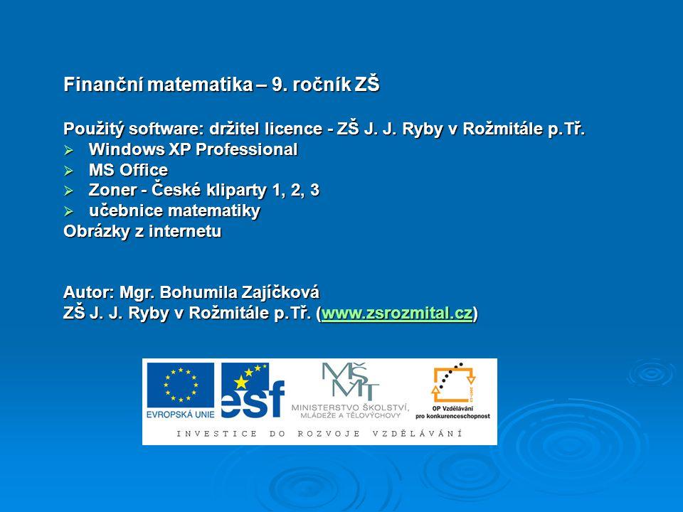 Finanční matematika – 9. ročník ZŠ Použitý software: držitel licence - ZŠ J. J. Ryby v Rožmitále p.Tř.  Windows XP Professional  MS Office  Zoner -
