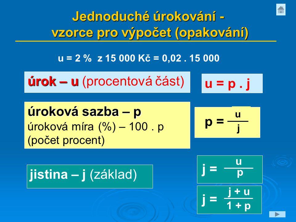 Jednoduché úrokování - vzorce pro výpočet (opakování) úrok – u úrok – u (procentová část) jistina – j (základ) u p = j u j = p u = p. j u = 2 % z 15 0