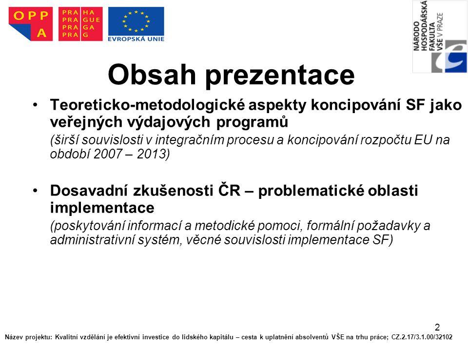 2 Obsah prezentace Teoreticko-metodologické aspekty koncipování SF jako veřejných výdajových programů (širší souvislosti v integračním procesu a koncipování rozpočtu EU na období 2007 – 2013) Dosavadní zkušenosti ČR – problematické oblasti implementace (poskytování informací a metodické pomoci, formální požadavky a administrativní systém, věcné souvislosti implementace SF) Název projektu: Kvalitní vzdělání je efektivní investice do lidského kapitálu – cesta k uplatnění absolventů VŠE na trhu práce; CZ.2.17/3.1.00/32102