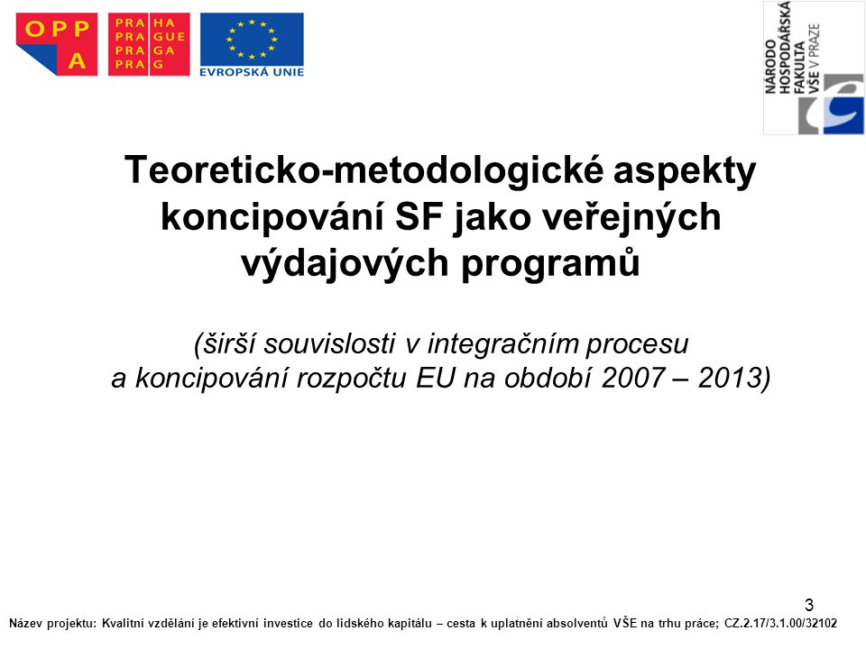 3 Teoreticko-metodologické aspekty koncipování SF jako veřejných výdajových programů (širší souvislosti v integračním procesu a koncipování rozpočtu EU na období 2007 – 2013) Název projektu: Kvalitní vzdělání je efektivní investice do lidského kapitálu – cesta k uplatnění absolventů VŠE na trhu práce; CZ.2.17/3.1.00/32102