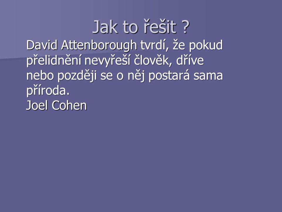 Jak to řešit ? David Attenborough tvrdí, že pokud přelidnění nevyřeší člověk, dříve nebo později se o něj postará sama příroda. Joel Cohen