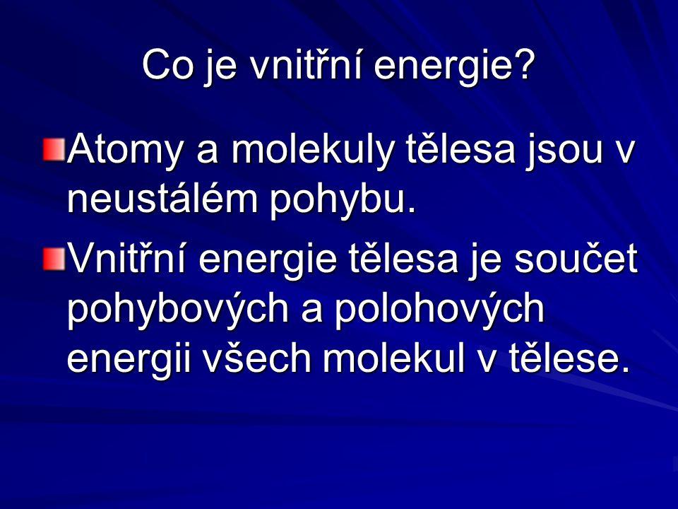 Co je vnitřní energie? Atomy a molekuly tělesa jsou v neustálém pohybu. Vnitřní energie tělesa je součet pohybových a polohových energii všech molekul