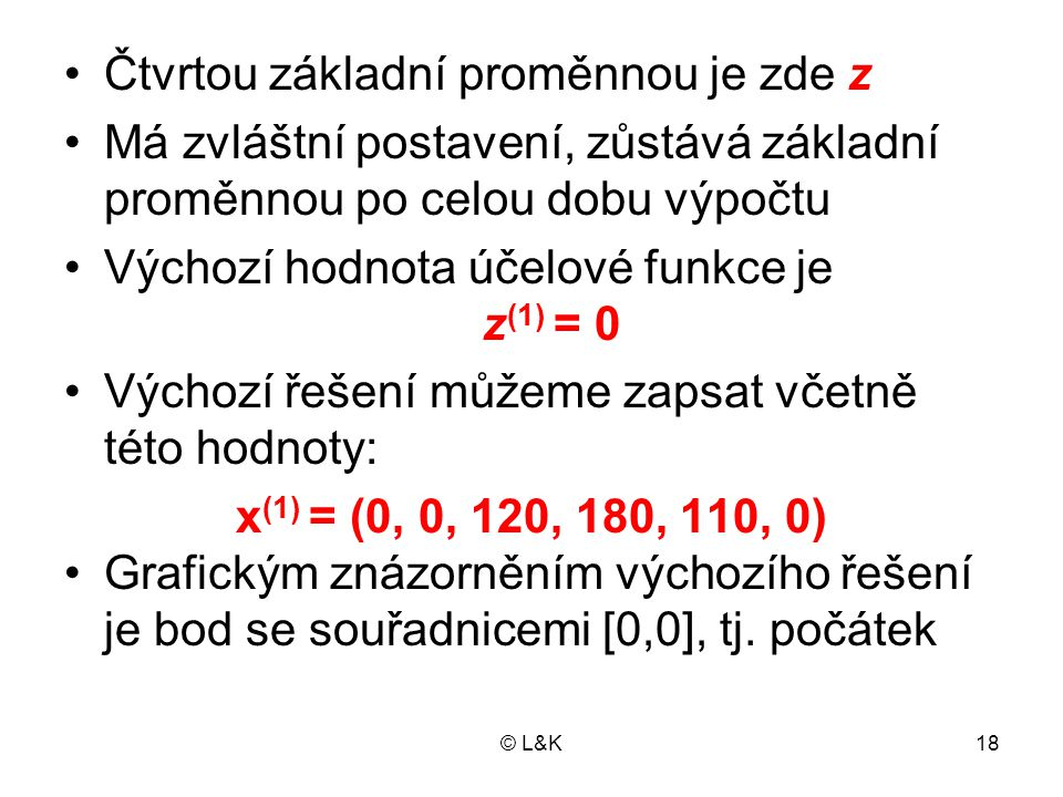 © L&K18 Čtvrtou základní proměnnou je zde z Má zvláštní postavení, zůstává základní proměnnou po celou dobu výpočtu Výchozí hodnota účelové funkce je