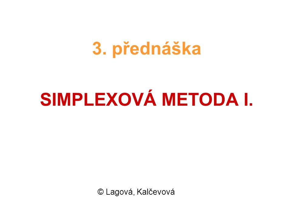 © L&K23 Tato proměnná bude mít v další iteraci kladnou hodnotu (označíme ji obecně t) V omezeních (3.4) dosadíme x 2 = t > 0 : x 1 + 2t + x 3 = 120 x 1 + 4t + x 4 = 180 (3.6) x 1 + x 5 = 110 Dosadíme x 1 = 0 a vypočteme hodnoty základních proměnných: x 3 = x 4 = (3.7) x 5 =