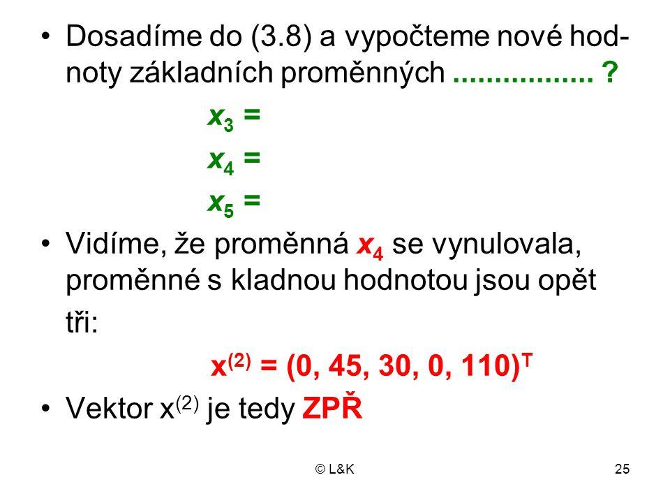 © L&K25 Dosadíme do (3.8) a vypočteme nové hod- noty základních proměnných................. ? x 3 = x 4 = x 5 = Vidíme, že proměnná x 4 se vynulovala,