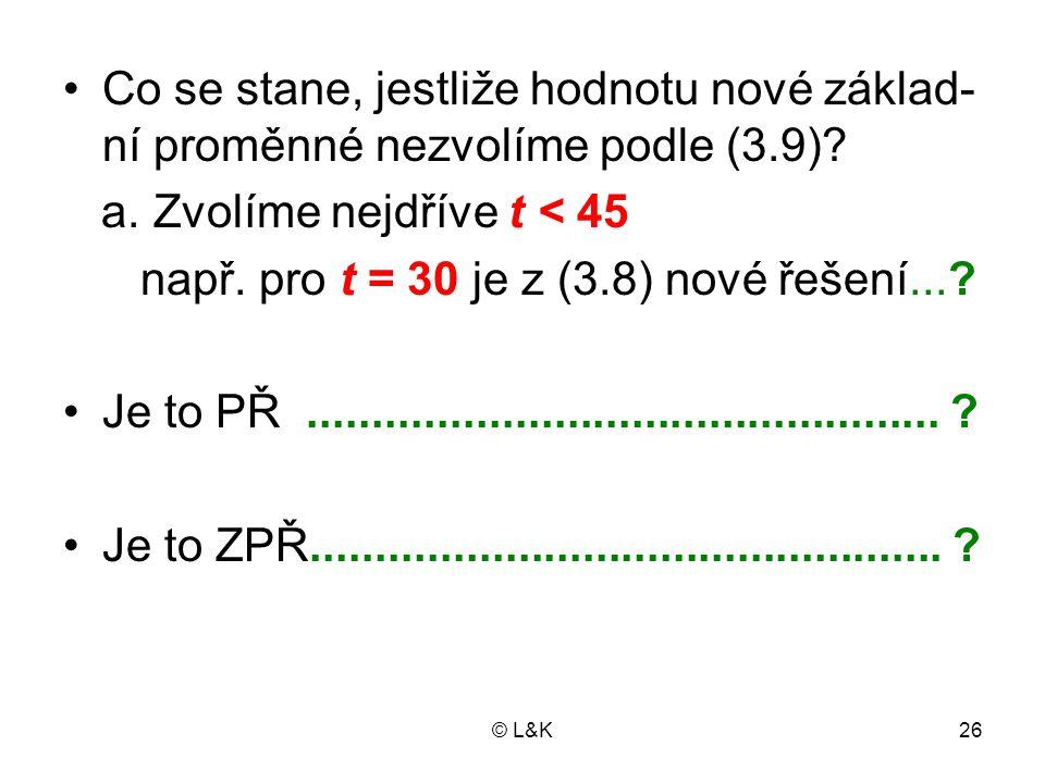 © L&K26 Co se stane, jestliže hodnotu nové základ- ní proměnné nezvolíme podle (3.9)? a. Zvolíme nejdříve t < 45 např. pro t = 30 je z (3.8) nové řeše