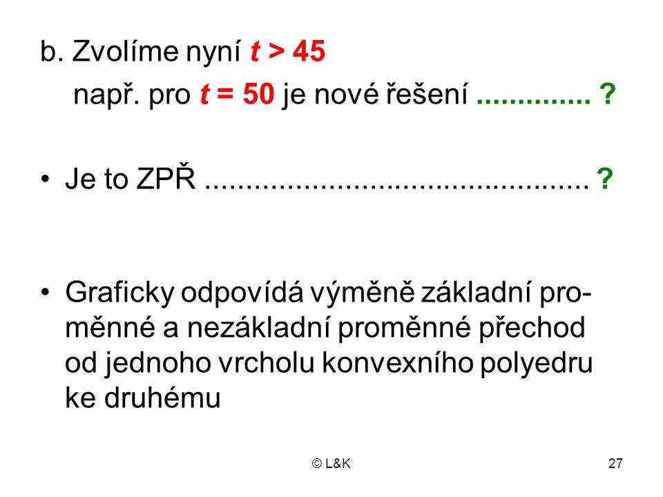 © L&K27 b. Zvolíme nyní t > 45 např. pro t = 50 je nové řešení.............. ? Je to ZPŘ............................................... ? Graficky odp