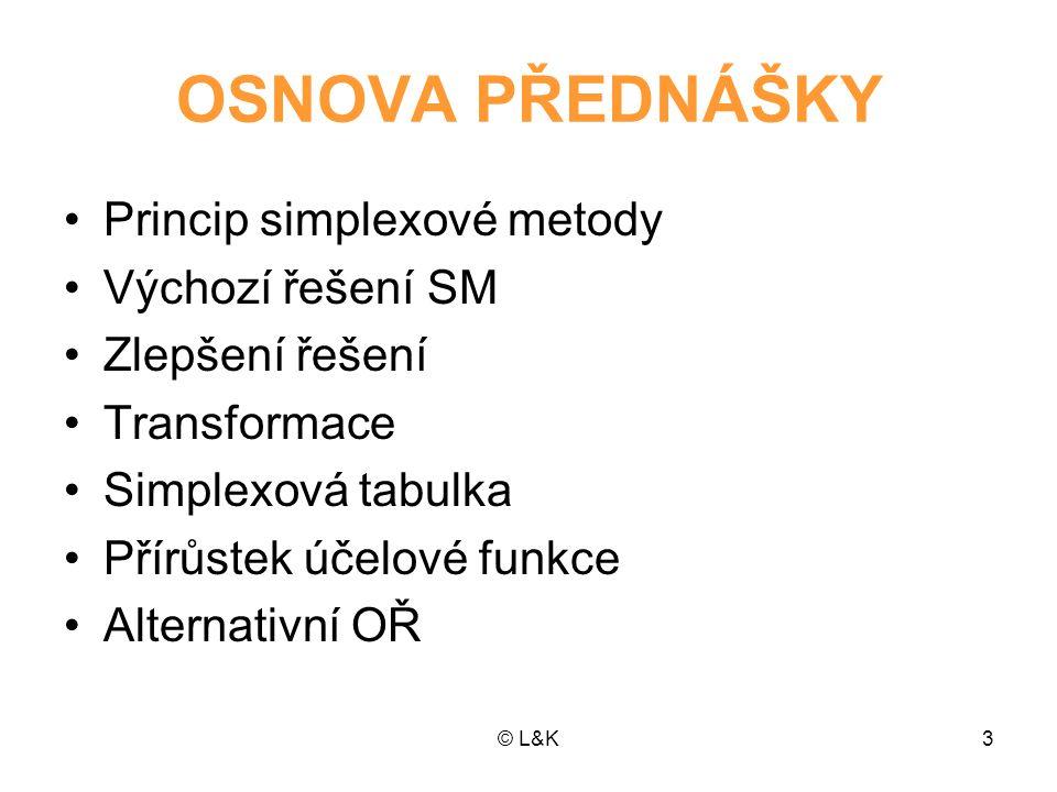 © L&K3 OSNOVA PŘEDNÁŠKY Princip simplexové metody Výchozí řešení SM Zlepšení řešení Transformace Simplexová tabulka Přírůstek účelové funkce Alternati