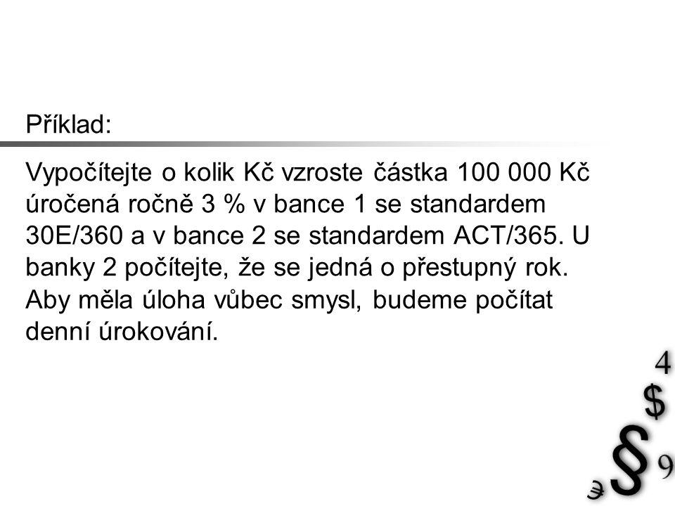 Příklad: Vypočítejte o kolik Kč vzroste částka 100 000 Kč úročená ročně 3 % v bance 1 se standardem 30E/360 a v bance 2 se standardem ACT/365. U banky